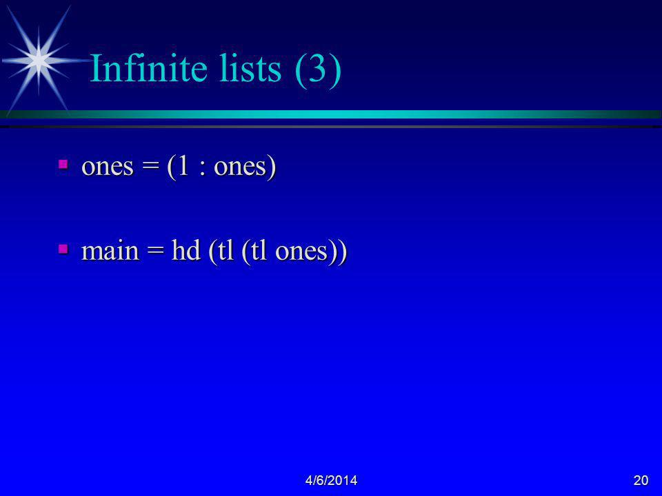 4/6/201420 Infinite lists (3) ones = (1 : ones) ones = (1 : ones) main = hd (tl (tl ones)) main = hd (tl (tl ones))