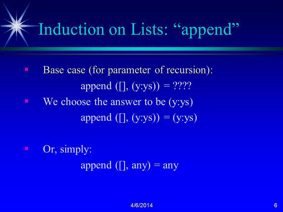 4/6/20146 Induction on Lists: append Base case (for parameter of recursion): Base case (for parameter of recursion): append ([], (y:ys)) = ???.