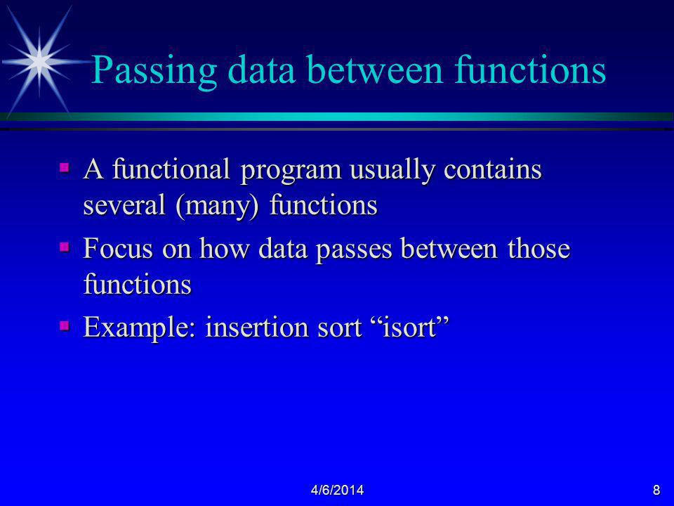 4/6/20148 Passing data between functions A functional program usually contains several (many) functions A functional program usually contains several