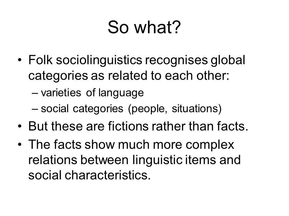 And registers? Folk sociolinguistics recognises some registers by name: –Slang –Baby-talk –Chatting, lecturing, preaching, etc. But individual linguis