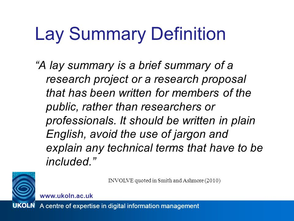 A centre of expertise in digital information management www.ukoln.ac.uk Lay Summary Definition A lay summary is a brief summary of a research project or a research proposal that has been written for members of the public, rather than researchers or professionals.