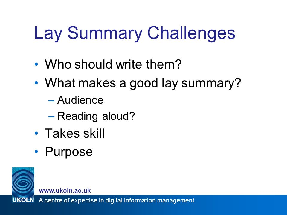 A centre of expertise in digital information management www.ukoln.ac.uk Lay Summary Challenges Who should write them.