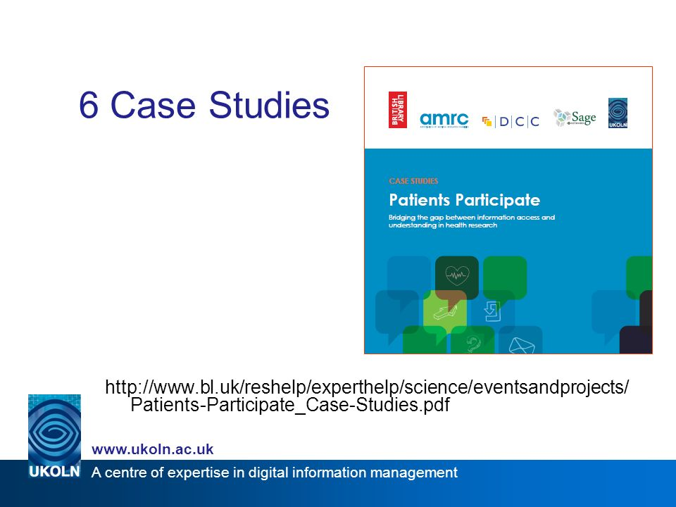 A centre of expertise in digital information management www.ukoln.ac.uk 6 Case Studies http://www.bl.uk/reshelp/experthelp/science/eventsandprojects/ Patients-Participate_Case-Studies.pdf