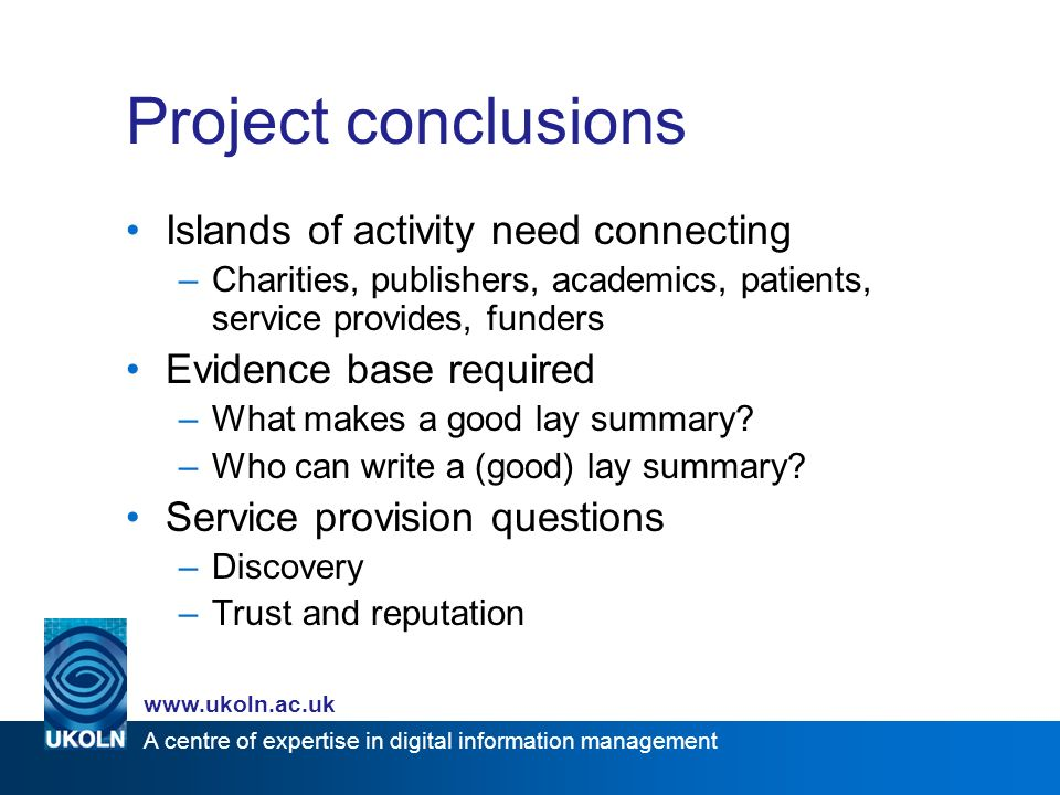 A centre of expertise in digital information management www.ukoln.ac.uk Project conclusions Islands of activity need connecting –Charities, publishers, academics, patients, service provides, funders Evidence base required –What makes a good lay summary.