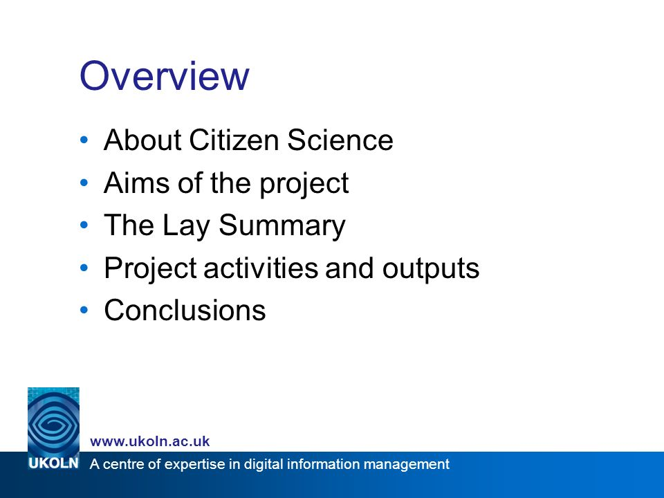 A centre of expertise in digital information management www.ukoln.ac.uk Overview About Citizen Science Aims of the project The Lay Summary Project activities and outputs Conclusions