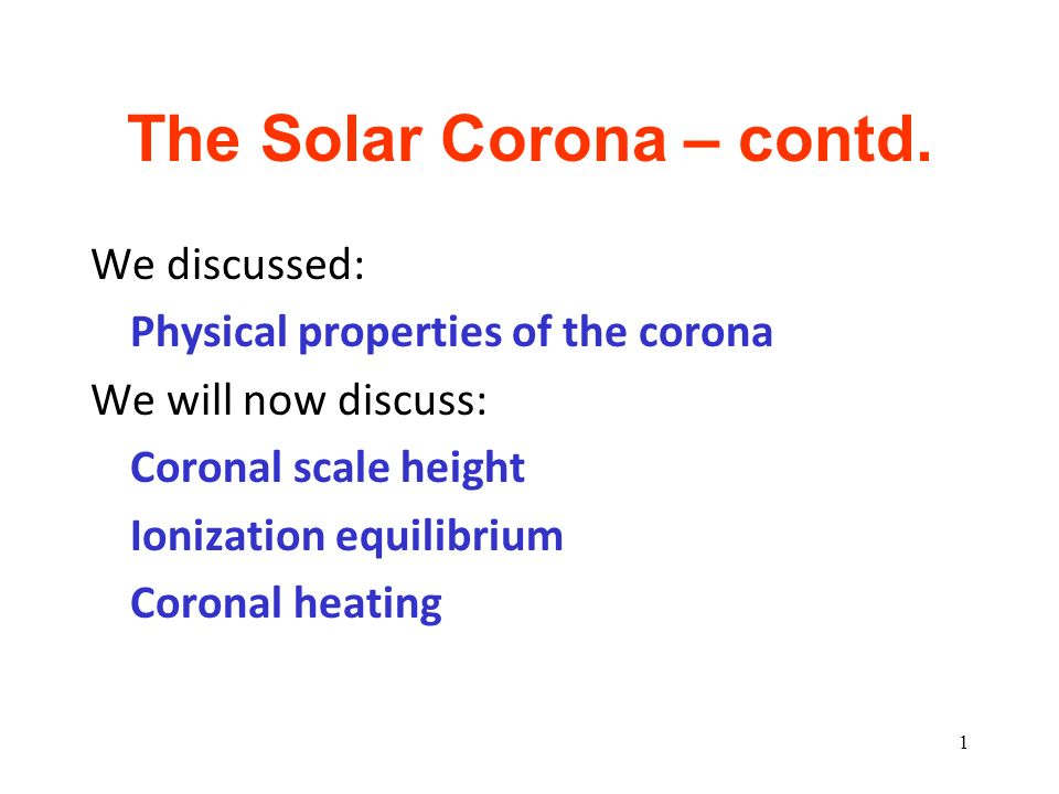 The Solar Corona – contd. We discussed: Physical properties of the corona We will now discuss: Coronal scale height Ionization equilibrium Coronal hea