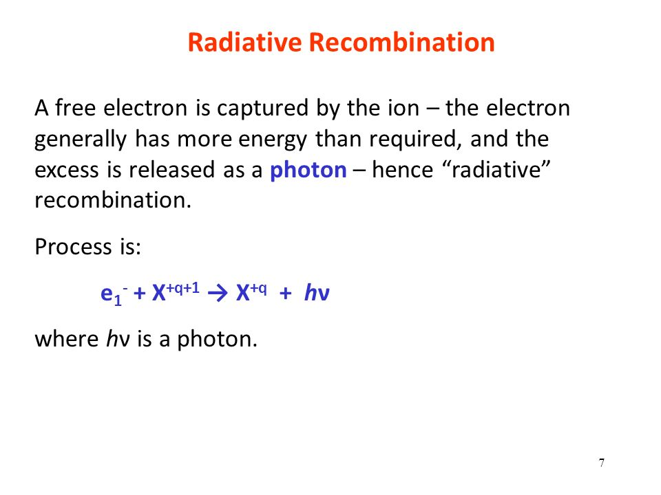 Radiative Recombination A free electron is captured by the ion – the electron generally has more energy than required, and the excess is released as a