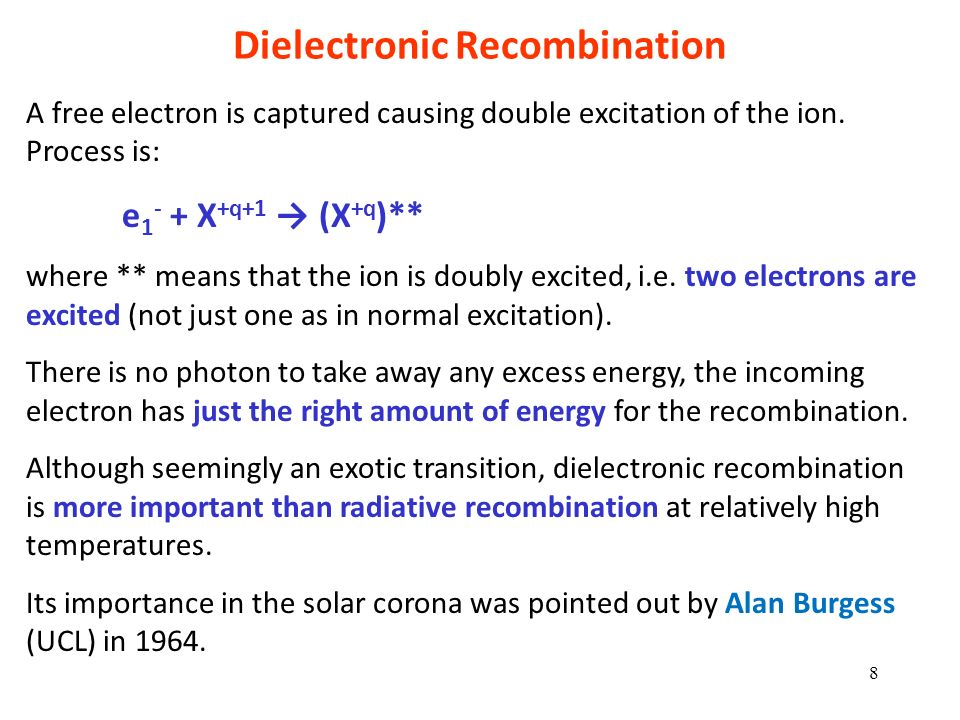 Dielectronic Recombination A free electron is captured causing double excitation of the ion. Process is: e 1 - + X +q+1 (X +q )** where ** means that