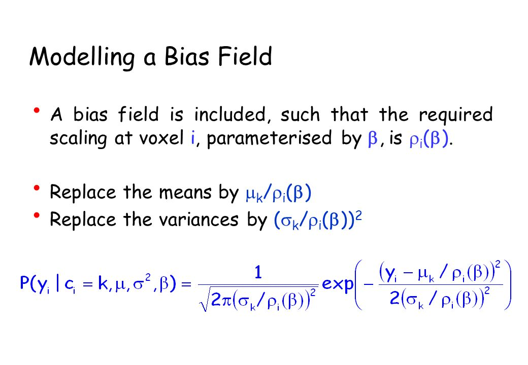 Modelling a Bias Field A bias field is included, such that the required scaling at voxel i, parameterised by, is i ( ). Replace the means by k / i ( )