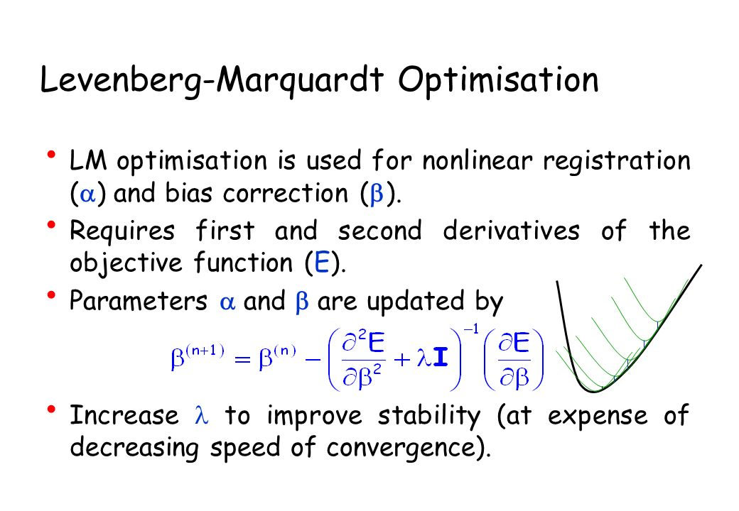Levenberg-Marquardt Optimisation LM optimisation is used for nonlinear registration ( ) and bias correction ( ). Requires first and second derivatives