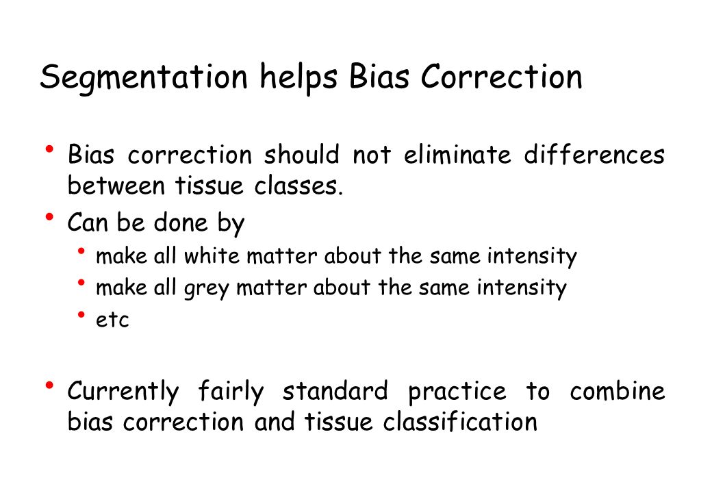 Segmentation helps Bias Correction Bias correction should not eliminate differences between tissue classes. Can be done by make all white matter about