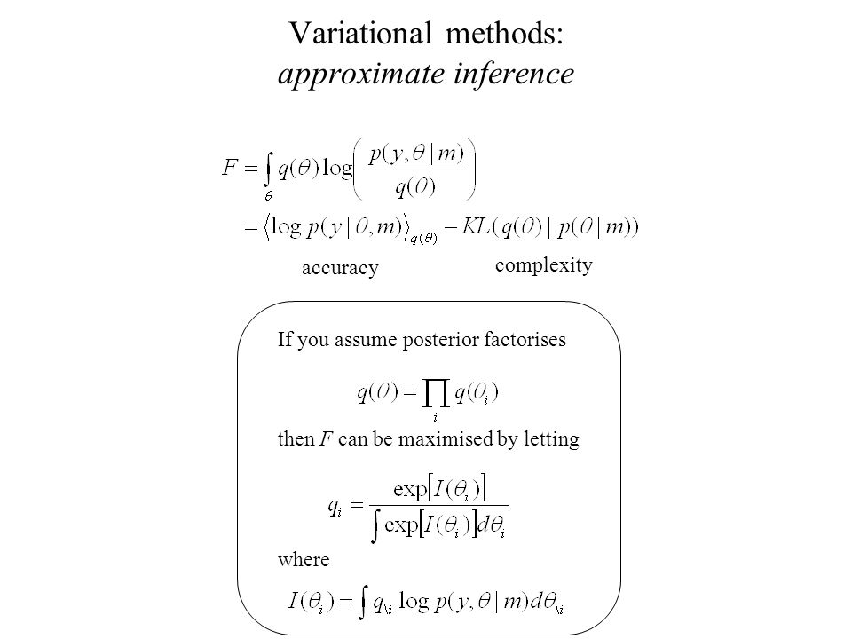 Variational methods: approximate inference accuracy complexity If you assume posterior factorises then F can be maximised by letting where