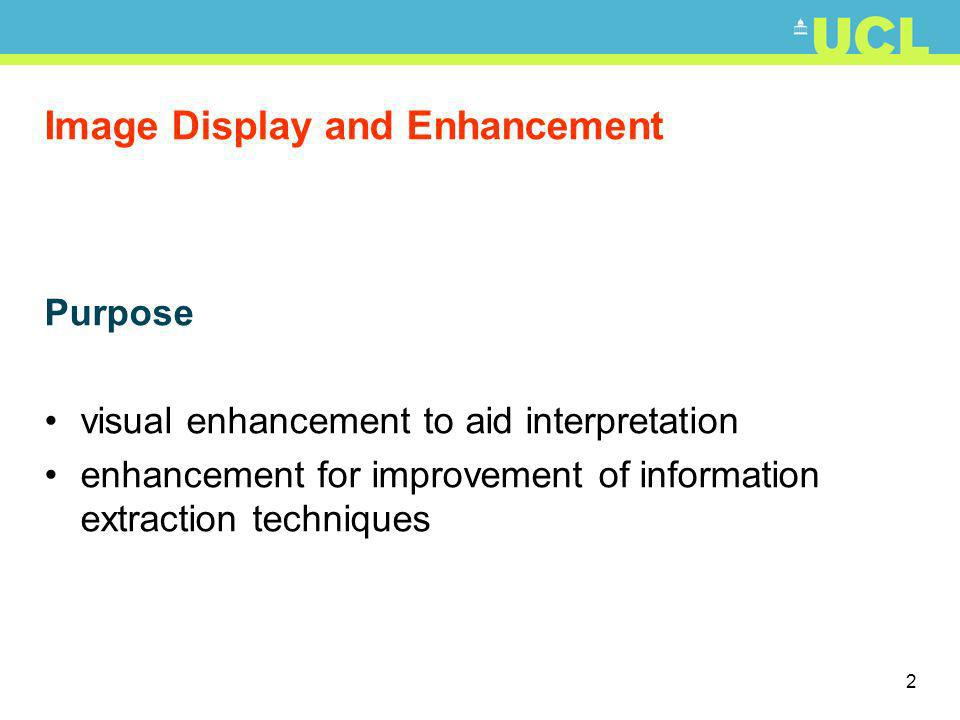 2 Image Display and Enhancement Purpose visual enhancement to aid interpretation enhancement for improvement of information extraction techniques