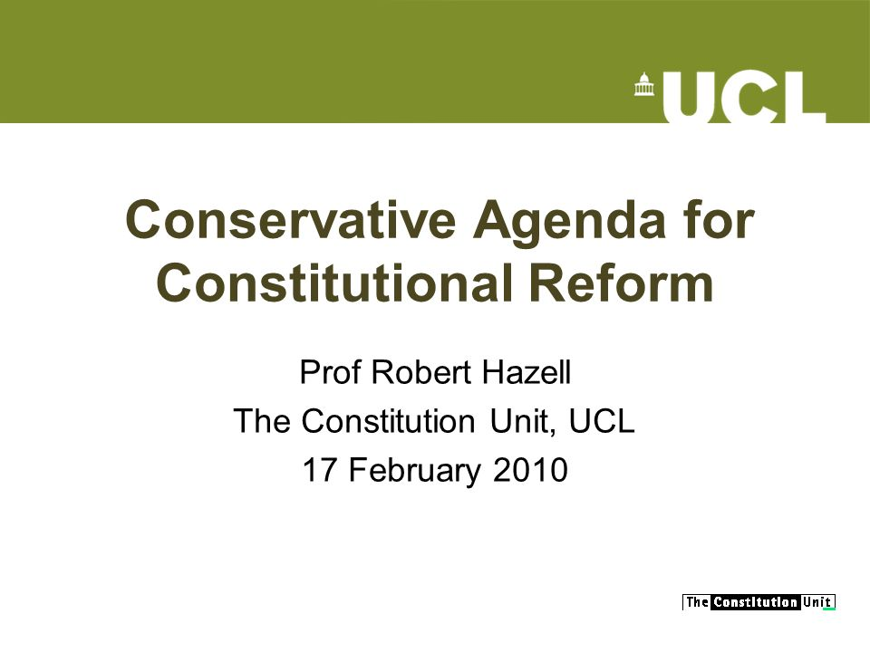 Conservative Agenda for Constitutional Reform Prof Robert Hazell The Constitution Unit, UCL 17 February 2010