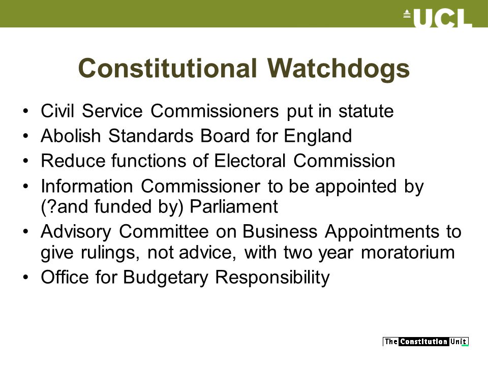 Constitutional Watchdogs Civil Service Commissioners put in statute Abolish Standards Board for England Reduce functions of Electoral Commission Information Commissioner to be appointed by ( and funded by) Parliament Advisory Committee on Business Appointments to give rulings, not advice, with two year moratorium Office for Budgetary Responsibility