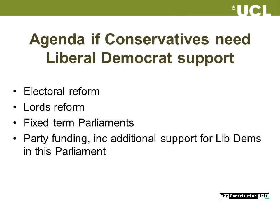 Agenda if Conservatives need Liberal Democrat support Electoral reform Lords reform Fixed term Parliaments Party funding, inc additional support for Lib Dems in this Parliament