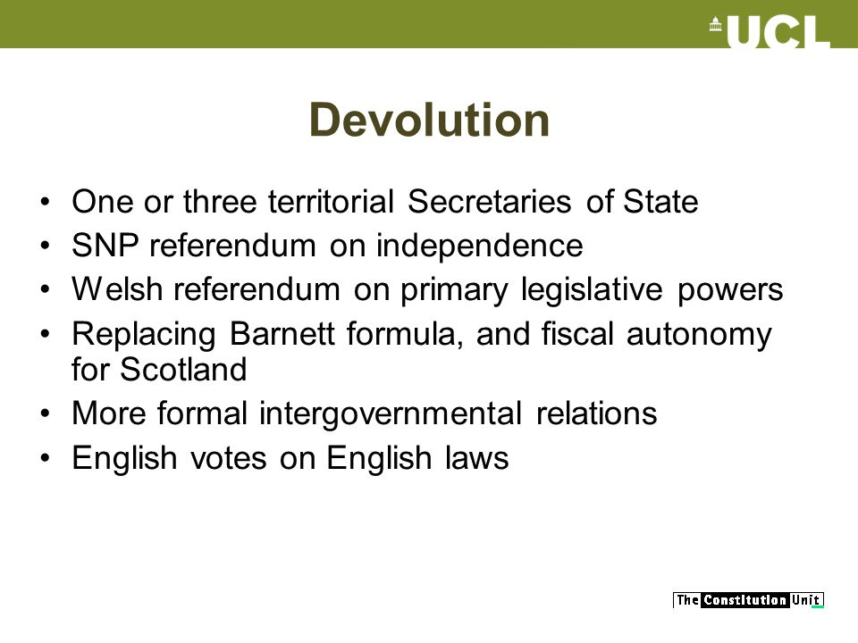 Devolution One or three territorial Secretaries of State SNP referendum on independence Welsh referendum on primary legislative powers Replacing Barnett formula, and fiscal autonomy for Scotland More formal intergovernmental relations English votes on English laws