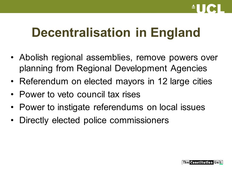 Decentralisation in England Abolish regional assemblies, remove powers over planning from Regional Development Agencies Referendum on elected mayors in 12 large cities Power to veto council tax rises Power to instigate referendums on local issues Directly elected police commissioners