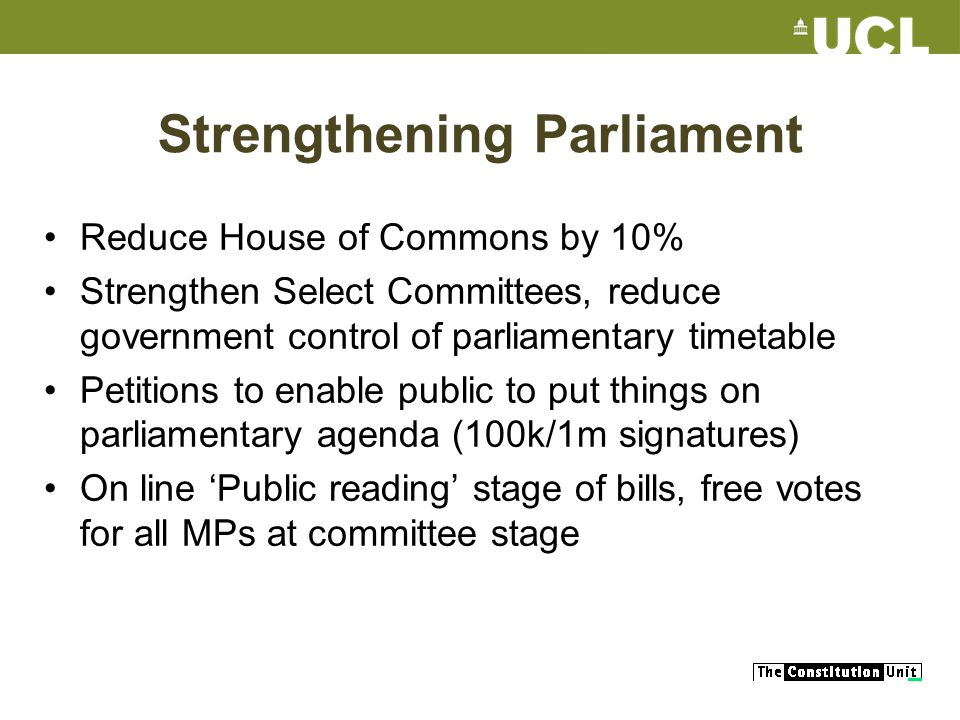 Strengthening Parliament Reduce House of Commons by 10% Strengthen Select Committees, reduce government control of parliamentary timetable Petitions to enable public to put things on parliamentary agenda (100k/1m signatures) On line Public reading stage of bills, free votes for all MPs at committee stage