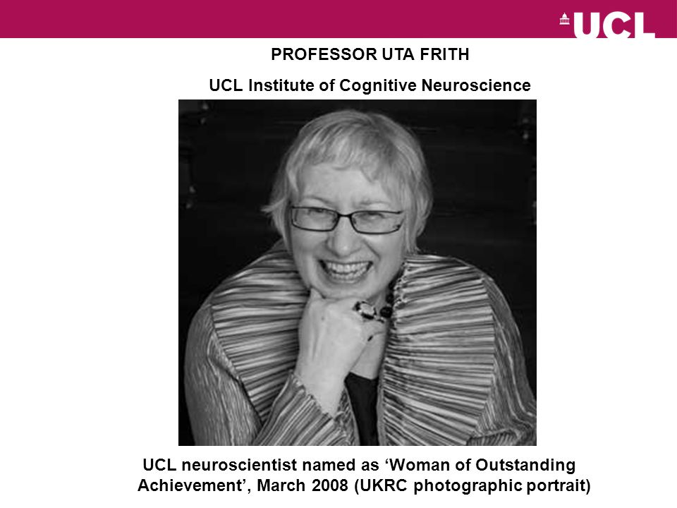 UCL neuroscientist named as Woman of Outstanding Achievement, March 2008 (UKRC photographic portrait) PROFESSOR UTA FRITH UCL Institute of Cognitive Neuroscience
