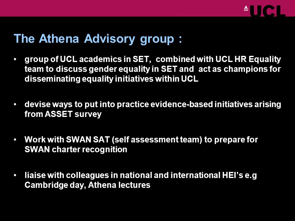 The Athena Advisory group : group of UCL academics in SET, combined with UCL HR Equality team to discuss gender equality in SET and act as champions for disseminating equality initiatives within UCL devise ways to put into practice evidence-based initiatives arising from ASSET survey Work with SWAN SAT (self assessment team) to prepare for SWAN charter recognition liaise with colleagues in national and international HEIs e.g Cambridge day, Athena lectures