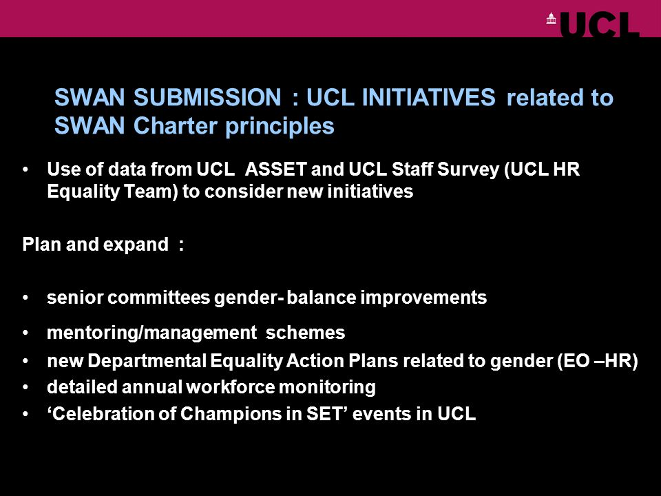 SWAN SUBMISSION : UCL INITIATIVES related to SWAN Charter principles Use of data from UCL ASSET and UCL Staff Survey (UCL HR Equality Team) to consider new initiatives Plan and expand : senior committees gender- balance improvements mentoring/management schemes new Departmental Equality Action Plans related to gender (EO –HR) detailed annual workforce monitoring Celebration of Champions in SET events in UCL