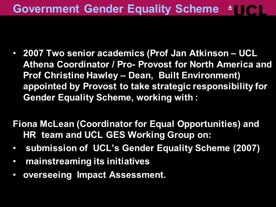 Government Gender Equality Scheme 2007 Two senior academics (Prof Jan Atkinson – UCL Athena Coordinator / Pro- Provost for North America and Prof Christine Hawley – Dean, Built Environment) appointed by Provost to take strategic responsibility for Gender Equality Scheme, working with : Fiona McLean (Coordinator for Equal Opportunities) and HR team and UCL GES Working Group on: submission of UCLs Gender Equality Scheme (2007) mainstreaming its initiatives overseeing Impact Assessment.