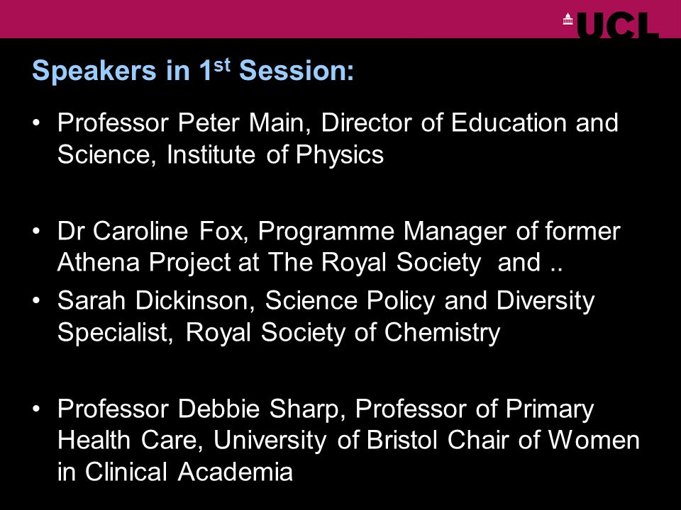 Speakers in 1 st Session: Professor Peter Main, Director of Education and Science, Institute of Physics Dr Caroline Fox, Programme Manager of former Athena Project at The Royal Society and..