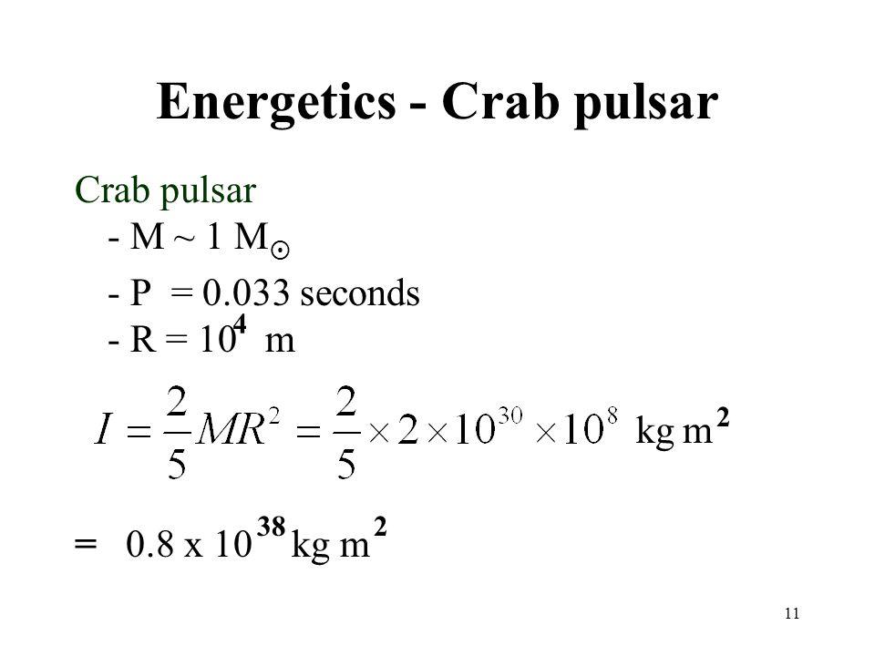 11 Energetics - Crab pulsar Crab pulsar - M ~ 1 M - P = 0.033 seconds - R = 10 m = 0.8 x 10 kg m 4 kg m 2 382