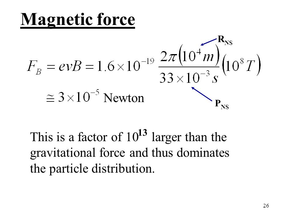 26 Magnetic force Newton This is a factor of 10 larger than the gravitational force and thus dominates the particle distribution. 13 R NS P NS