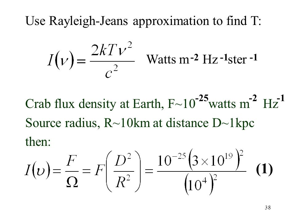 38 Crab flux density at Earth, F~10 watts m Hz Source radius, R~10km at distance D~1kpc then: Watts m Hz ster -2 -25-2 (1) Use Rayleigh-Jeans approxim