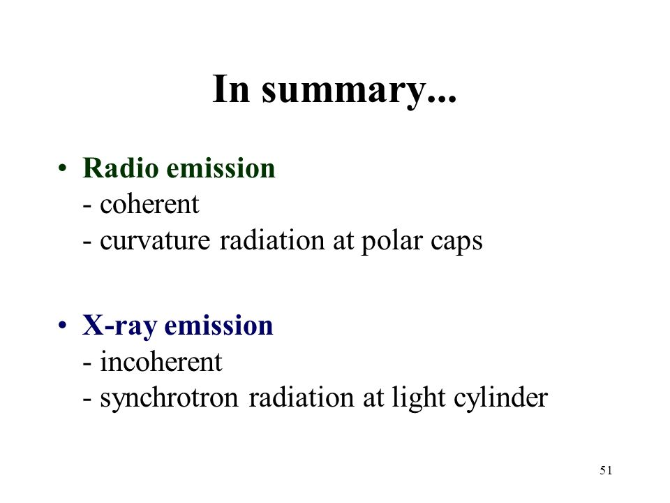51 In summary... Radio emission - coherent - curvature radiation at polar caps X-ray emission - incoherent - synchrotron radiation at light cylinder