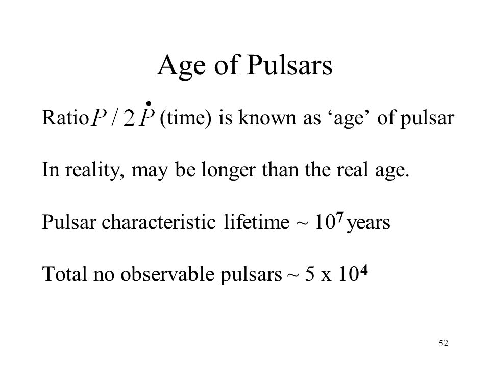 52 Age of Pulsars Ratio (time) is known as age of pulsar In reality, may be longer than the real age. Pulsar characteristic lifetime ~ 10 years Total
