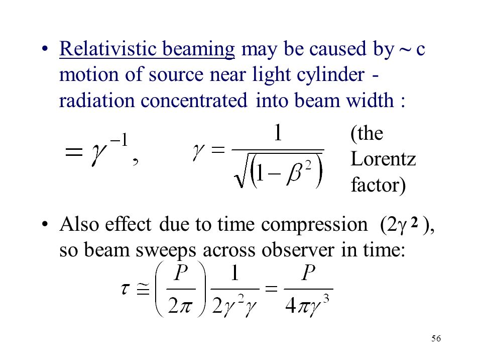 56 Relativistic beaming may be caused by ~ c motion of source near light cylinder - radiation concentrated into beam width : Also effect due to time c
