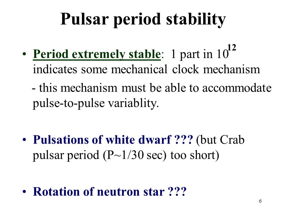 6 Pulsar period stability Period extremely stable: 1 part in 10 indicates some mechanical clock mechanism - this mechanism must be able to accommodate