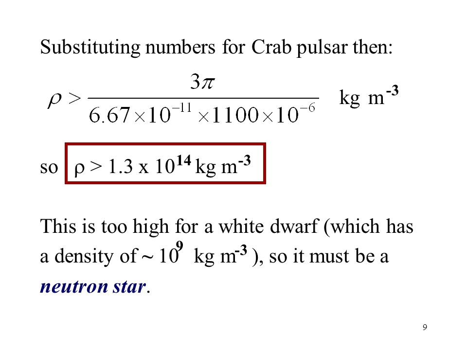9 Substituting numbers for Crab pulsar then: so > 1.3 x 10 kg m This is too high for a white dwarf (which has a density of ~ 10 kg m ), so it must be