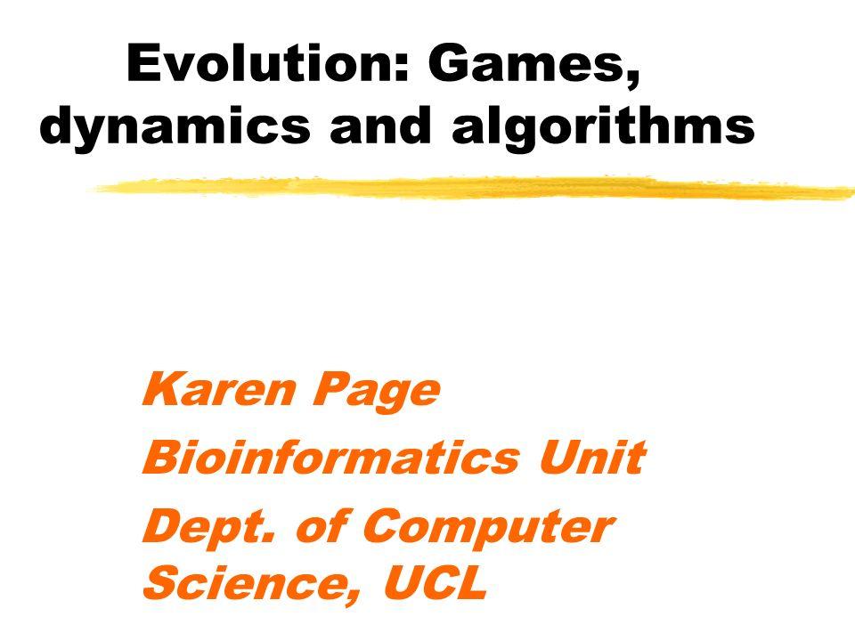 Evolution: Games, dynamics and algorithms Karen Page Bioinformatics Unit Dept. of Computer Science, UCL