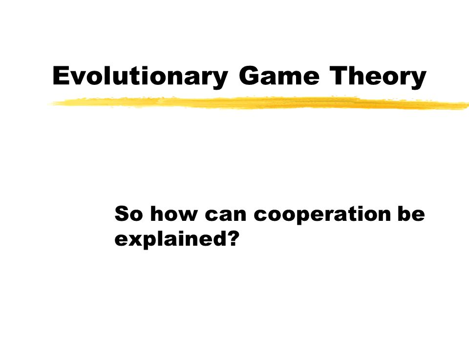 Evolutionary Game Theory So how can cooperation be explained?