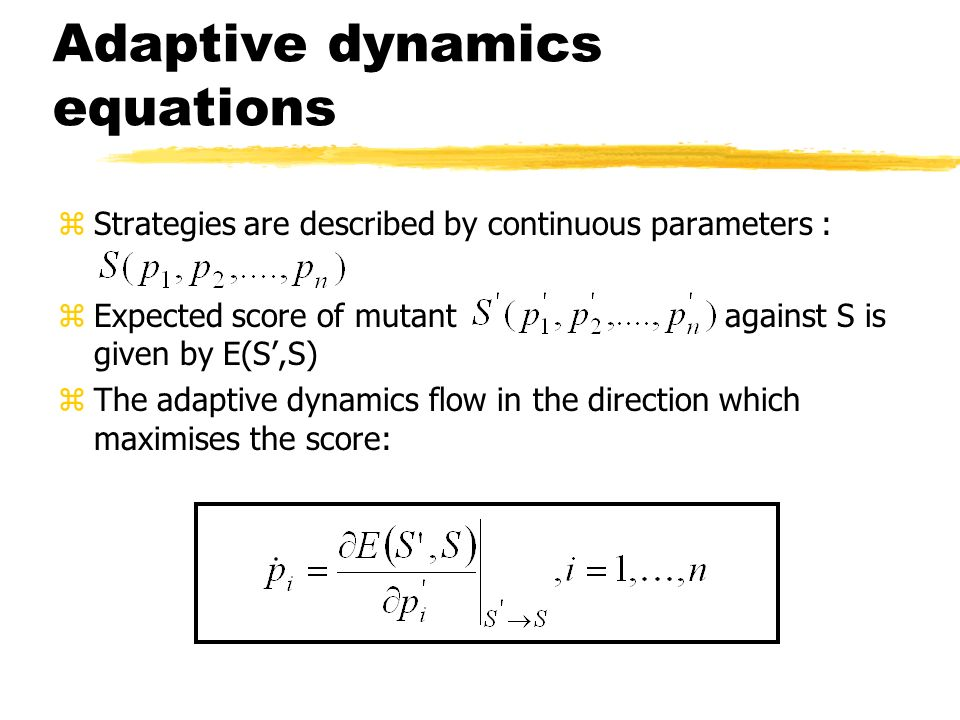 Adaptive dynamics equations zStrategies are described by continuous parameters : zExpected score of mutant against S is given by E(S,S) zThe adaptive