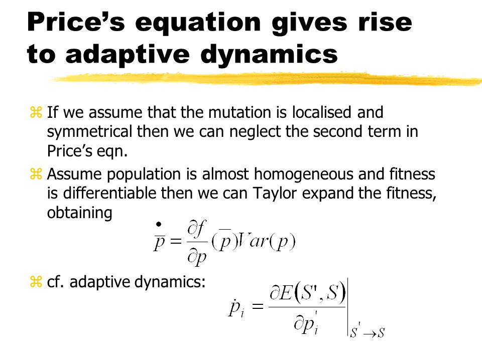Prices equation gives rise to adaptive dynamics zIf we assume that the mutation is localised and symmetrical then we can neglect the second term in Pr