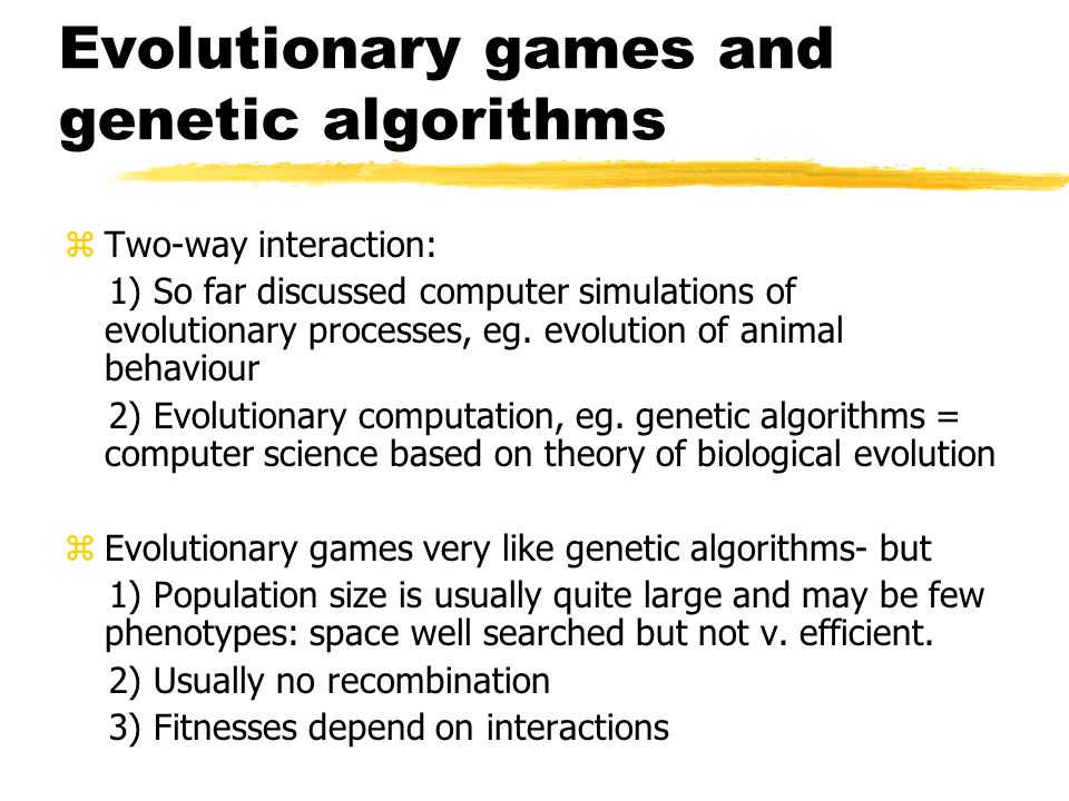 Evolutionary games and genetic algorithms zTwo-way interaction: 1) So far discussed computer simulations of evolutionary processes, eg. evolution of a