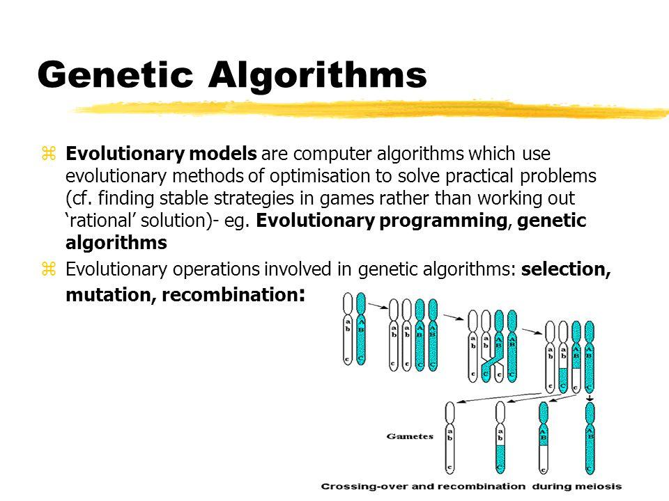 Genetic Algorithms zEvolutionary models are computer algorithms which use evolutionary methods of optimisation to solve practical problems (cf. findin