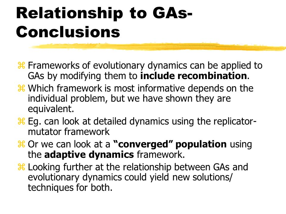 Relationship to GAs- Conclusions zFrameworks of evolutionary dynamics can be applied to GAs by modifying them to include recombination. zWhich framewo