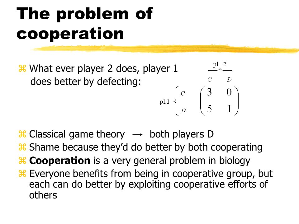 The problem of cooperation zWhat ever player 2 does, player 1 does better by defecting: zClassical game theory both players D zShame because theyd do
