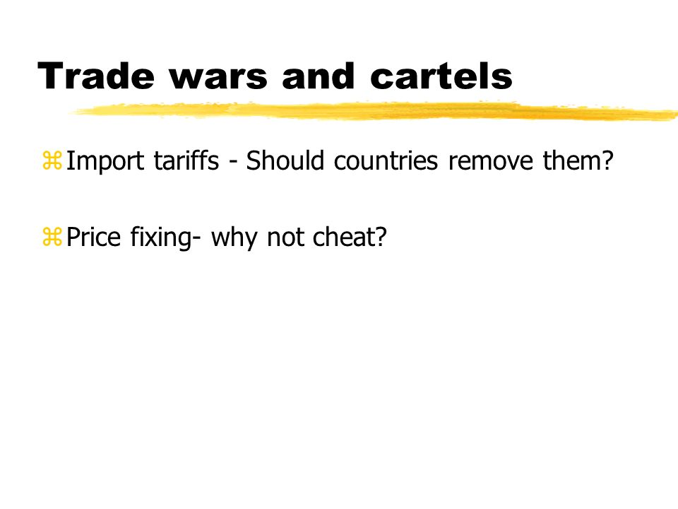 Trade wars and cartels zImport tariffs - Should countries remove them? zPrice fixing- why not cheat?