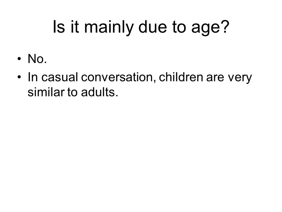 Is it mainly due to age No. In casual conversation, children are very similar to adults.