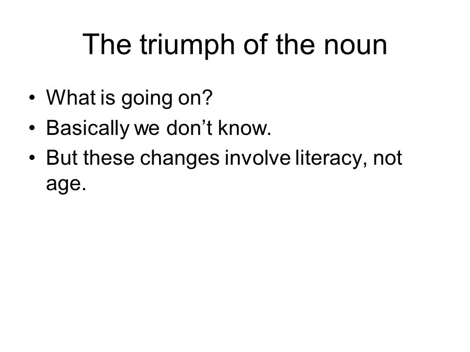 The triumph of the noun What is going on. Basically we dont know.