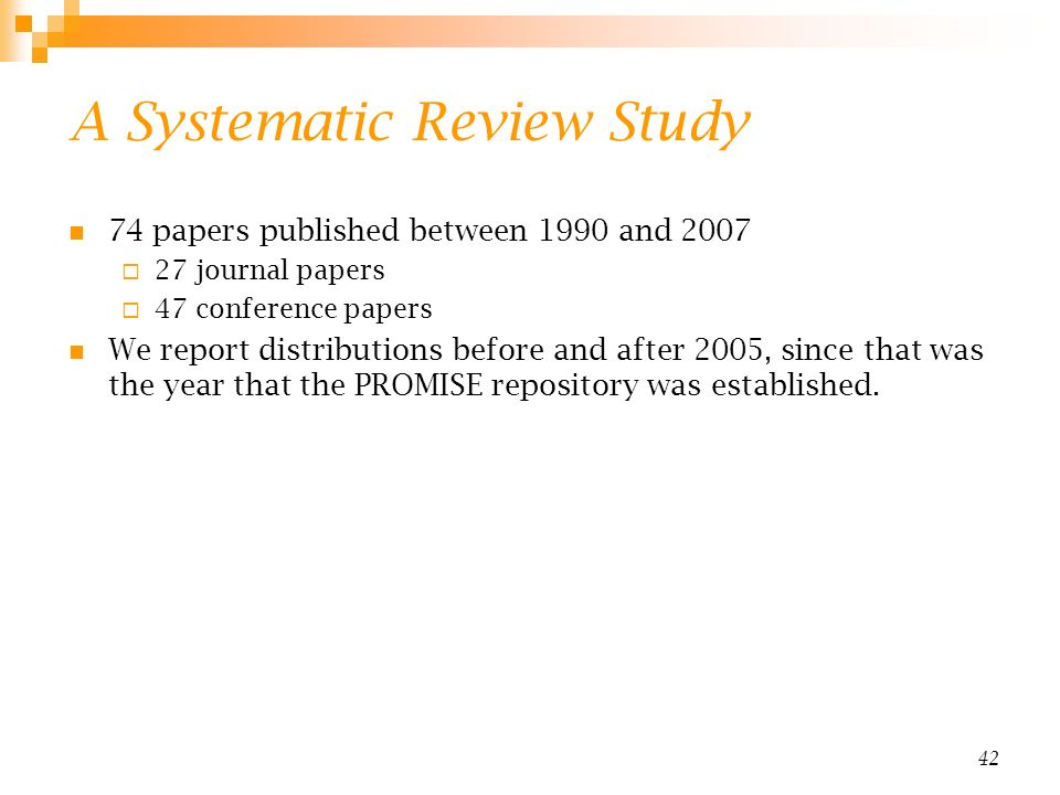 42 A Systematic Review Study 74 papers published between 1990 and 2007 27 journal papers 47 conference papers We report distributions before and after 2005, since that was the year that the PROMISE repository was established.