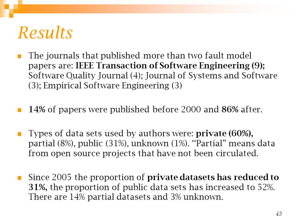 Results The journals that published more than two fault model papers are: IEEE Transaction of Software Engineering (9); Software Quality Journal (4); Journal of Systems and Software (3); Empirical Software Engineering (3) 14% of papers were published before 2000 and 86% after.