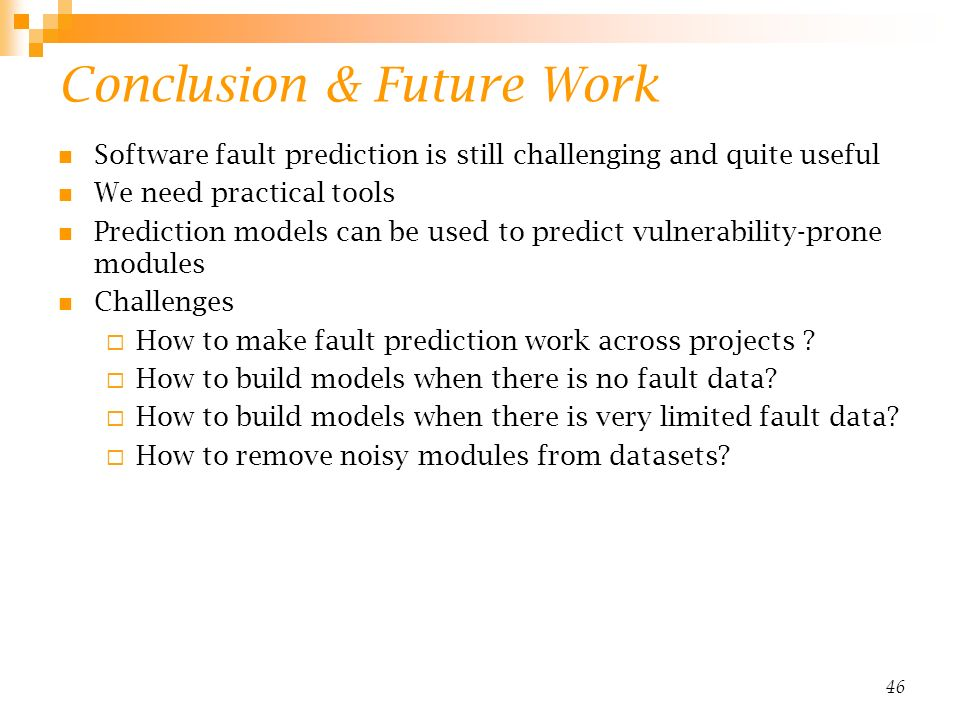 46 Conclusion & Future Work Software fault prediction is still challenging and quite useful We need practical tools Prediction models can be used to predict vulnerability-prone modules Challenges How to make fault prediction work across projects .
